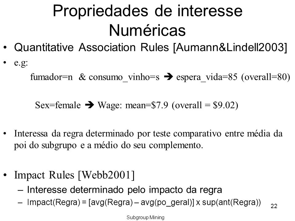 Propriedades de interesse Numéricas Quantitative Association Rules [Aumann&Lindell2003] e.g: fumador=n & consumo_vinho=s  espera_vida=85 (overall=80) Sex=female  Wage: mean=$7.9 (overall = $9.02) Interessa da regra determinado por teste comparativo entre média da poi do subgrupo e a médio do seu complemento.