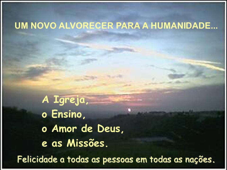 A Igreja, o Ensino, o Amor de Deus, e as Missões.Felicidade a todas as pessoas em todas as nações.
