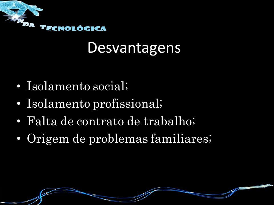 Desvantagens Isolamento social; Isolamento profissional; Falta de contrato de trabalho; Origem de problemas familiares;