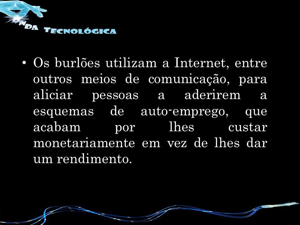 Os burlões utilizam a Internet, entre outros meios de comunicação, para aliciar pessoas a aderirem a esquemas de auto-emprego, que acabam por lhes custar monetariamente em vez de lhes dar um rendimento.