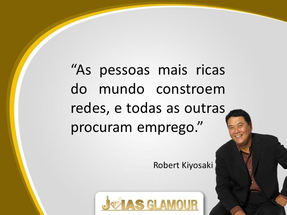 As pessoas mais ricas do mundo constroem redes, e todas as outras procuram emprego. Robert Kiyosaki