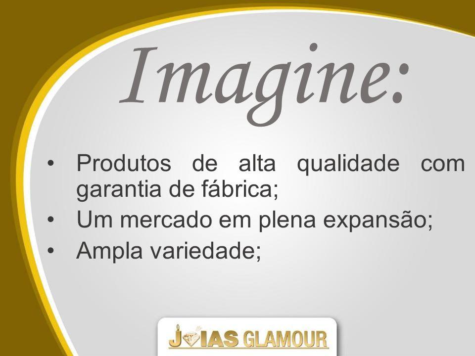 Imagine: Produtos de alta qualidade com garantia de fábrica; Um mercado em plena expansão; Ampla variedade;