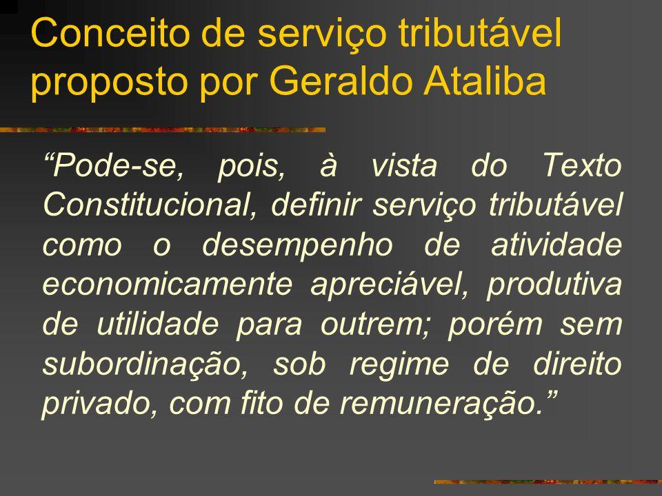 """Conceito de serviço tributável proposto por Geraldo Ataliba """"Pode-se, pois, à vista do Texto Constitucional, definir serviço tributável como o desempe"""