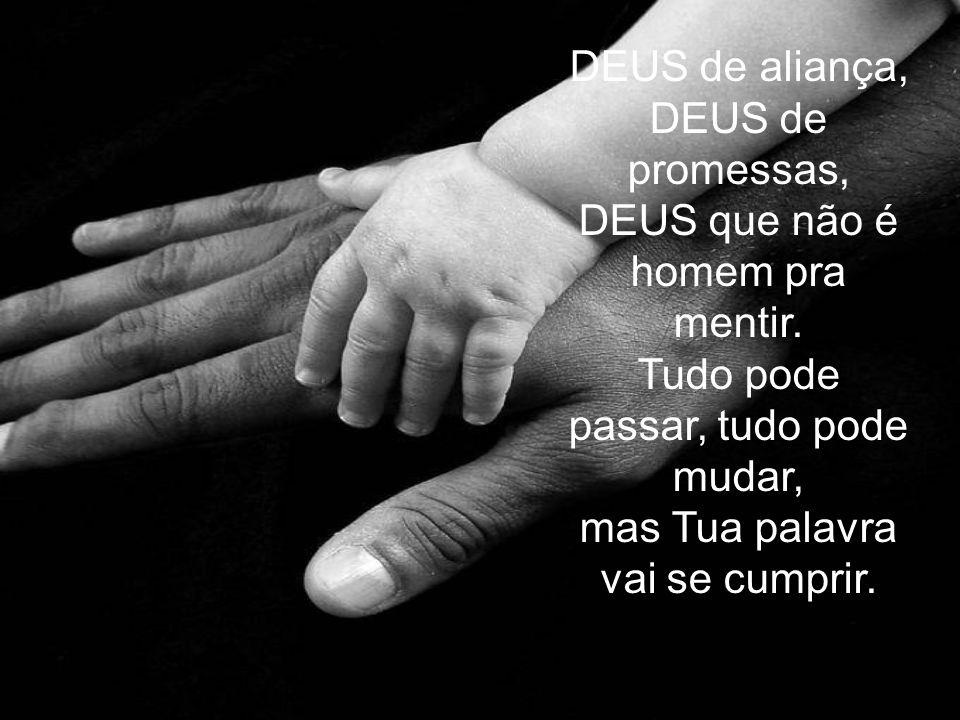 DEUS de aliança, DEUS de promessas, DEUS que não é homem pra mentir. Tudo pode passar, tudo pode mudar, mas Tua palavra vai se cumprir.