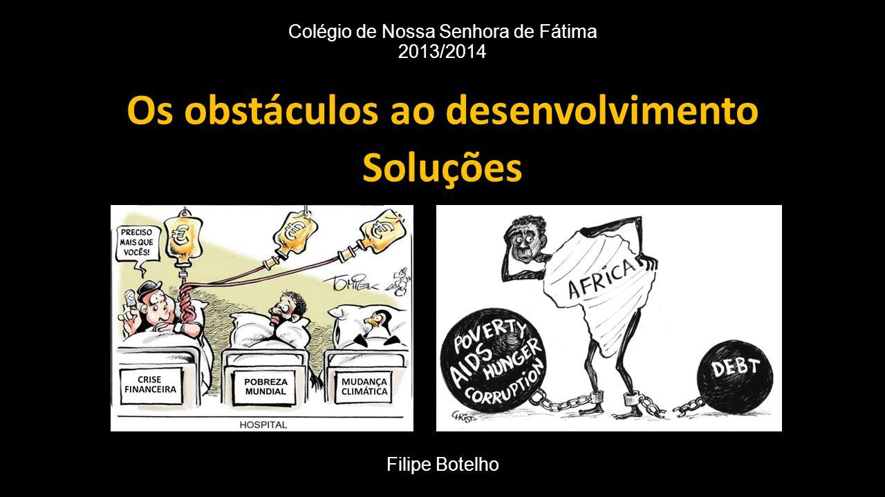 Colégio de Nossa Senhora de Fátima 2013/2014 Os obstáculos ao desenvolvimento Soluções Filipe Botelho