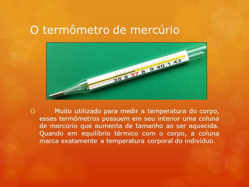 O termômetro de mercúrio  Muito utilizado para medir a temperatura do corpo, esses termômetros possuem em seu interior uma coluna de mercúrio que aumenta de tamanho ao ser aquecida.