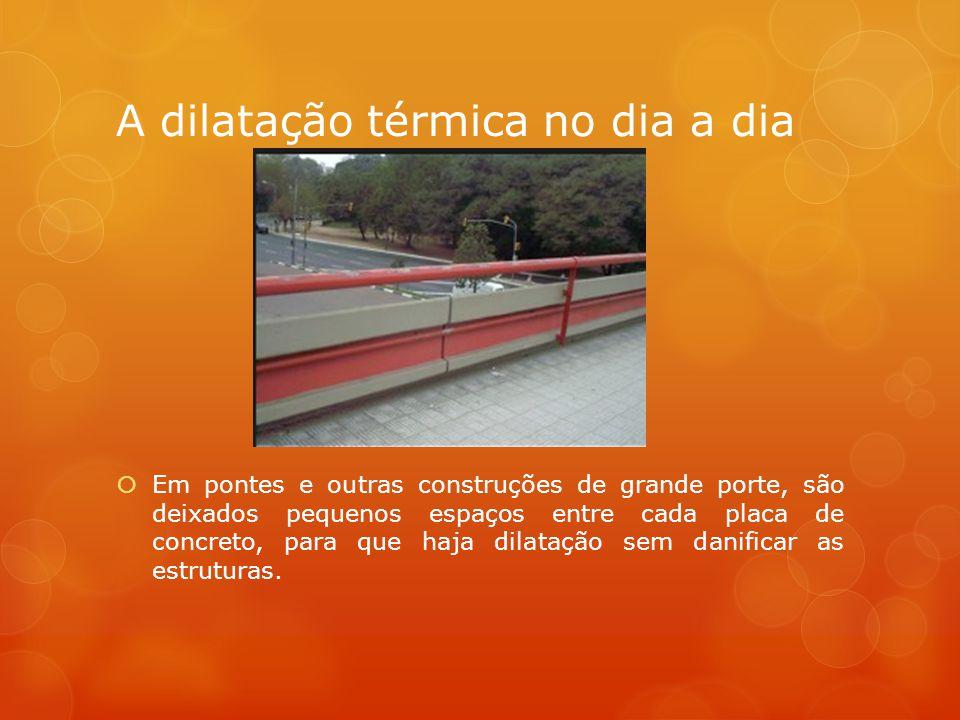 A dilatação térmica no dia a dia  Em pontes e outras construções de grande porte, são deixados pequenos espaços entre cada placa de concreto, para que haja dilatação sem danificar as estruturas.