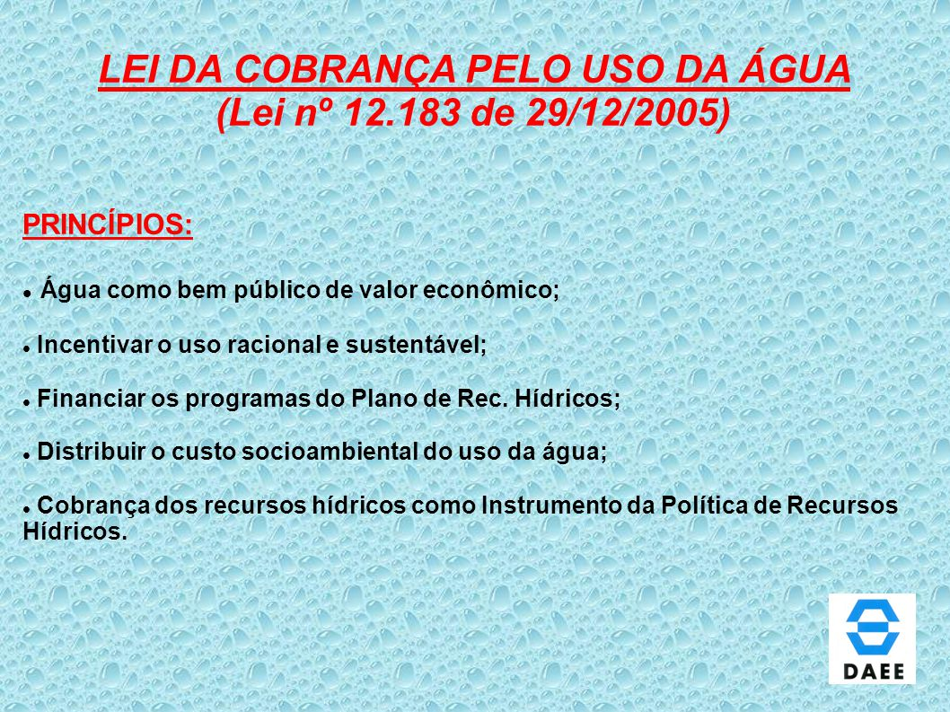 LEI DA COBRANÇA PELO USO DA ÁGUA (Lei nº 12.183 de 29/12/2005) PRINCÍPIOS: Água como bem público de valor econômico; Incentivar o uso racional e suste