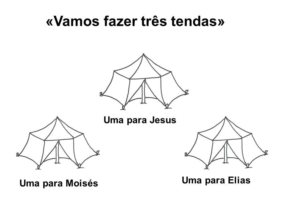 «Vamos fazer três tendas» Uma para Jesus Uma para Moisés Uma para Elias