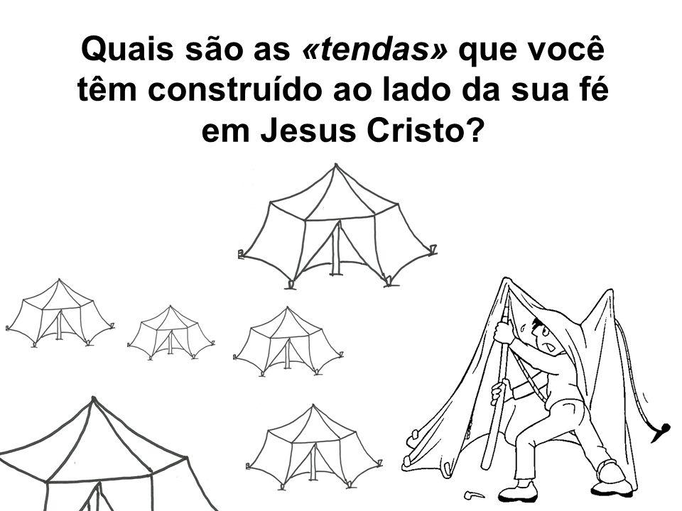 Quais são as «tendas» que você têm construído ao lado da sua fé em Jesus Cristo?