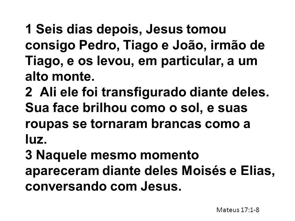 1 Seis dias depois, Jesus tomou consigo Pedro, Tiago e João, irmão de Tiago, e os levou, em particular, a um alto monte. 2Ali ele foi transfigurado di