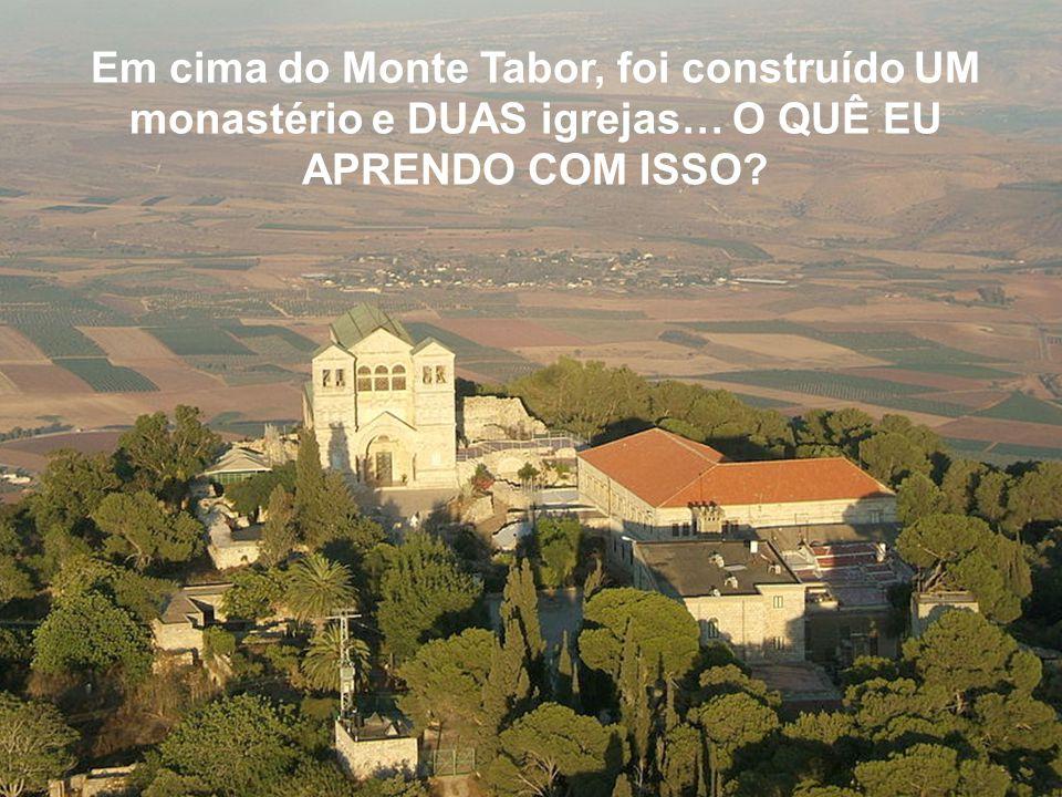 Em cima do Monte Tabor, foi construído UM monastério e DUAS igrejas… O QUÊ EU APRENDO COM ISSO?