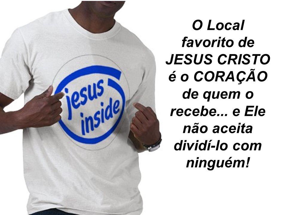 O Local favorito de JESUS CRISTO é o CORAÇÃO de quem o recebe... e Ele não aceita dividí-lo com ninguém!