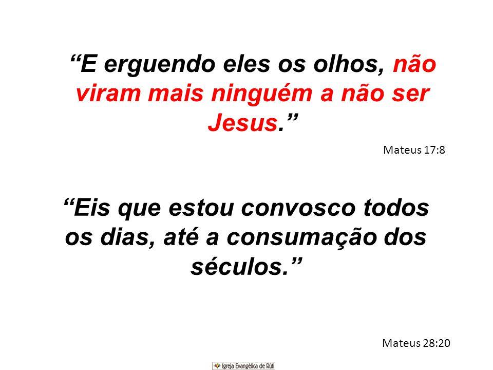 """""""E erguendo eles os olhos, não viram mais ninguém a não ser Jesus."""" Mateus 17:8 """"Eis que estou convosco todos os dias, até a consumação dos séculos."""""""