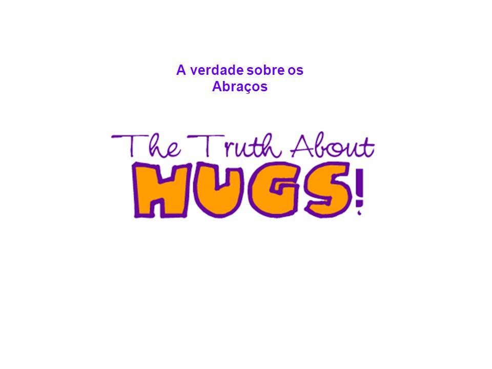 There s no such thing as a bad hug, only good ones and great ones Não existe um mau abraço, somente bons e ótimos abraços