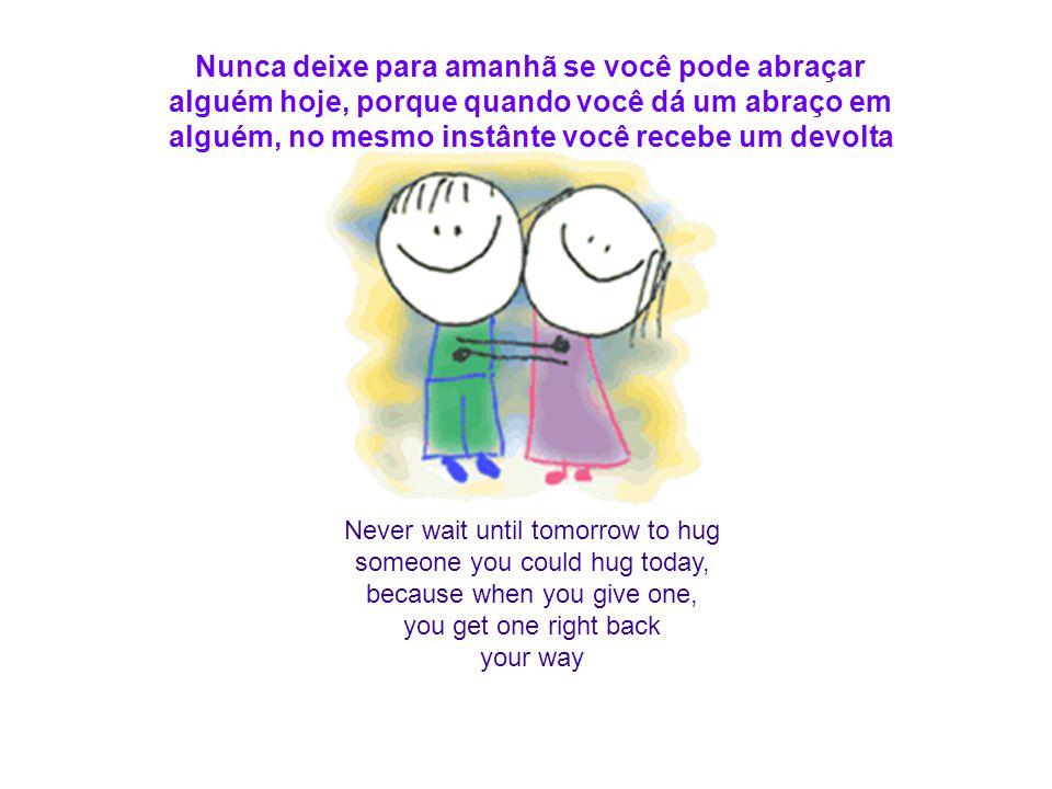Never wait until tomorrow to hug someone you could hug today, because when you give one, you get one right back your way Nunca deixe para amanhã se você pode abraçar alguém hoje, porque quando você dá um abraço em alguém, no mesmo instânte você recebe um devolta