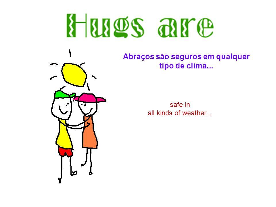 safe in all kinds of weather... Abraços são seguros em qualquer tipo de clima...