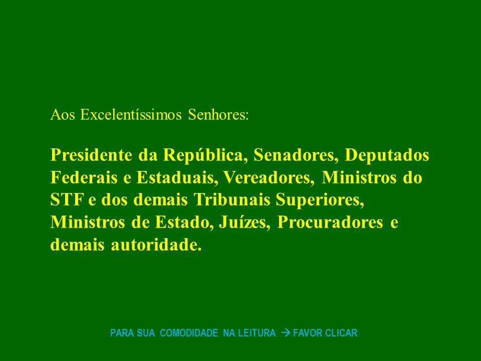 Aos Excelentíssimos Senhores: Presidente da República, Senadores, Deputados Federais e Estaduais, Vereadores, Ministros do STF e dos demais Tribunais Superiores, Ministros de Estado, Juízes, Procuradores e demais autoridade.