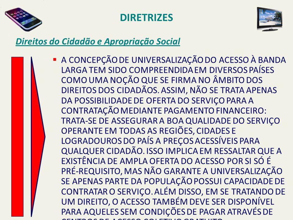 DIRETRIZES Direitos do Cidadão e Apropriação Social  A CONCEPÇÃO DE UNIVERSALIZAÇÃO DO ACESSO À BANDA LARGA TEM SIDO COMPREENDIDA EM DIVERSOS PAÍSES