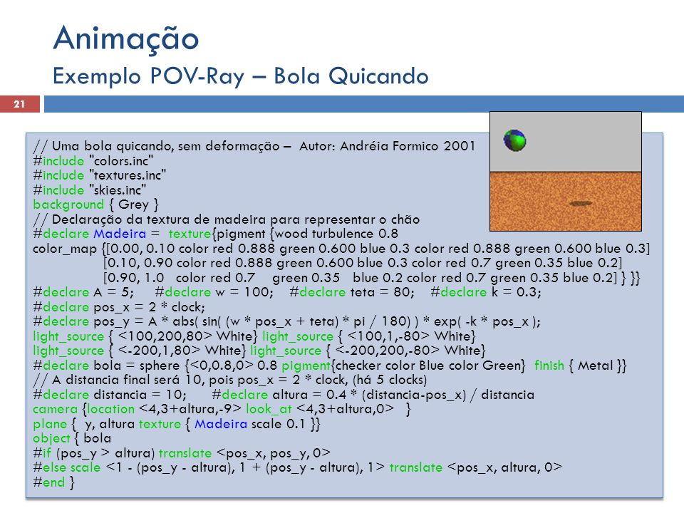 Exemplo POV-Ray – Bola Quicando 21 Animação // Uma bola quicando, sem deformação – Autor: Andréia Formico 2001 #include colors.inc #include textures.inc #include skies.inc background { Grey } // Declaração da textura de madeira para representar o chão #declare Madeira = texture{pigment {wood turbulence 0.8 color_map {[0.00, 0.10 color red 0.888 green 0.600 blue 0.3 color red 0.888 green 0.600 blue 0.3] [0.10, 0.90 color red 0.888 green 0.600 blue 0.3 color red 0.7 green 0.35 blue 0.2] [0.90, 1.0 color red 0.7 green 0.35 blue 0.2 color red 0.7 green 0.35 blue 0.2] } }} #declare A = 5; #declare w = 100; #declare teta = 80; #declare k = 0.3; #declare pos_x = 2 * clock; #declare pos_y = A * abs( sin( (w * pos_x + teta) * pi / 180) ) * exp( -k * pos_x ); light_source { White} #declare bola = sphere { 0.8 pigment{checker color Blue color Green} finish { Metal }} // A distancia final será 10, pois pos_x = 2 * clock, (há 5 clocks) #declare distancia = 10; #declare altura = 0.4 * (distancia-pos_x) / distancia camera {location look_at } plane { y, altura texture { Madeira scale 0.1 }} object { bola #if (pos_y > altura) translate #else scale translate #end } // Uma bola quicando, sem deformação – Autor: Andréia Formico 2001 #include colors.inc #include textures.inc #include skies.inc background { Grey } // Declaração da textura de madeira para representar o chão #declare Madeira = texture{pigment {wood turbulence 0.8 color_map {[0.00, 0.10 color red 0.888 green 0.600 blue 0.3 color red 0.888 green 0.600 blue 0.3] [0.10, 0.90 color red 0.888 green 0.600 blue 0.3 color red 0.7 green 0.35 blue 0.2] [0.90, 1.0 color red 0.7 green 0.35 blue 0.2 color red 0.7 green 0.35 blue 0.2] } }} #declare A = 5; #declare w = 100; #declare teta = 80; #declare k = 0.3; #declare pos_x = 2 * clock; #declare pos_y = A * abs( sin( (w * pos_x + teta) * pi / 180) ) * exp( -k * pos_x ); light_source { White} #declare bola = sphere { 0.8 pigment{checker color Blue color Green} finish { Metal }} // A distancia final será 10, pois pos_x = 2 * clock, (há 5 clocks) #declare distancia = 10; #declare altura = 0.4 * (distancia-pos_x) / distancia camera {location look_at } plane { y, altura texture { Madeira scale 0.1 }} object { bola #if (pos_y > altura) translate #else scale translate #end }