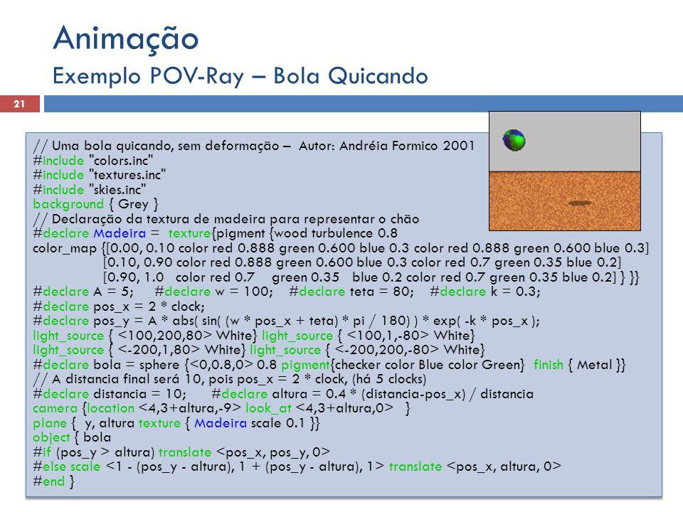 Exemplo POV-Ray – Bola Quicando 21 Animação // Uma bola quicando, sem deformação – Autor: Andréia Formico 2001 #include
