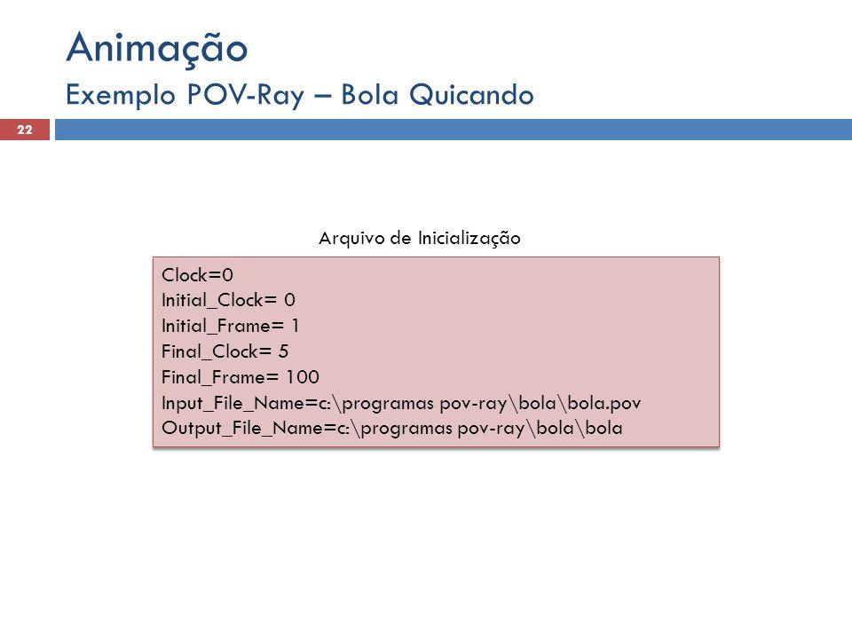 Exemplo POV-Ray – Bola Quicando 22 Animação Clock=0 Initial_Clock= 0 Initial_Frame= 1 Final_Clock= 5 Final_Frame= 100 Input_File_Name=c:\programas pov