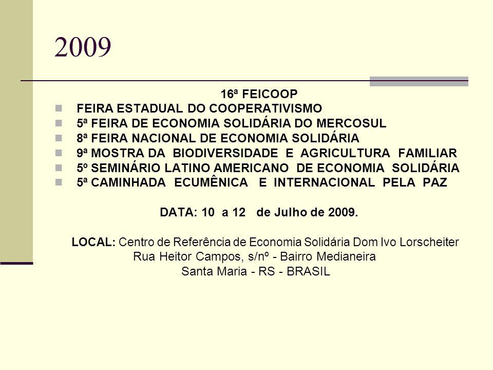 2009 16ª FEICOOP FEIRA ESTADUAL DO COOPERATIVISMO 5ª FEIRA DE ECONOMIA SOLIDÁRIA DO MERCOSUL 8ª FEIRA NACIONAL DE ECONOMIA SOLIDÁRIA 9ª MOSTRA DA BIODIVERSIDADE E AGRICULTURA FAMILIAR 5º SEMINÁRIO LATINO AMERICANO DE ECONOMIA SOLIDÁRIA 5ª CAMINHADA ECUMÊNICA E INTERNACIONAL PELA PAZ DATA: 10 a 12 de Julho de 2009.