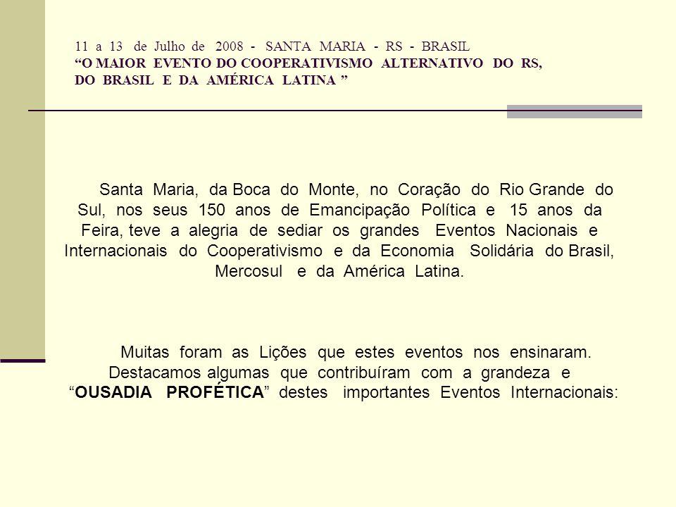 11 a 13 de Julho de 2008 - SANTA MARIA - RS - BRASIL O MAIOR EVENTO DO COOPERATIVISMO ALTERNATIVO DO RS, DO BRASIL E DA AMÉRICA LATINA Santa Maria, da Boca do Monte, no Coração do Rio Grande do Sul, nos seus 150 anos de Emancipação Política e 15 anos da Feira, teve a alegria de sediar os grandes Eventos Nacionais e Internacionais do Cooperativismo e da Economia Solidária do Brasil, Mercosul e da América Latina.