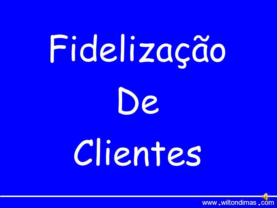 Fidelização de Clientes www wiltondimas com ● ● Esta apresentação está preparada para rodar de forma automática.