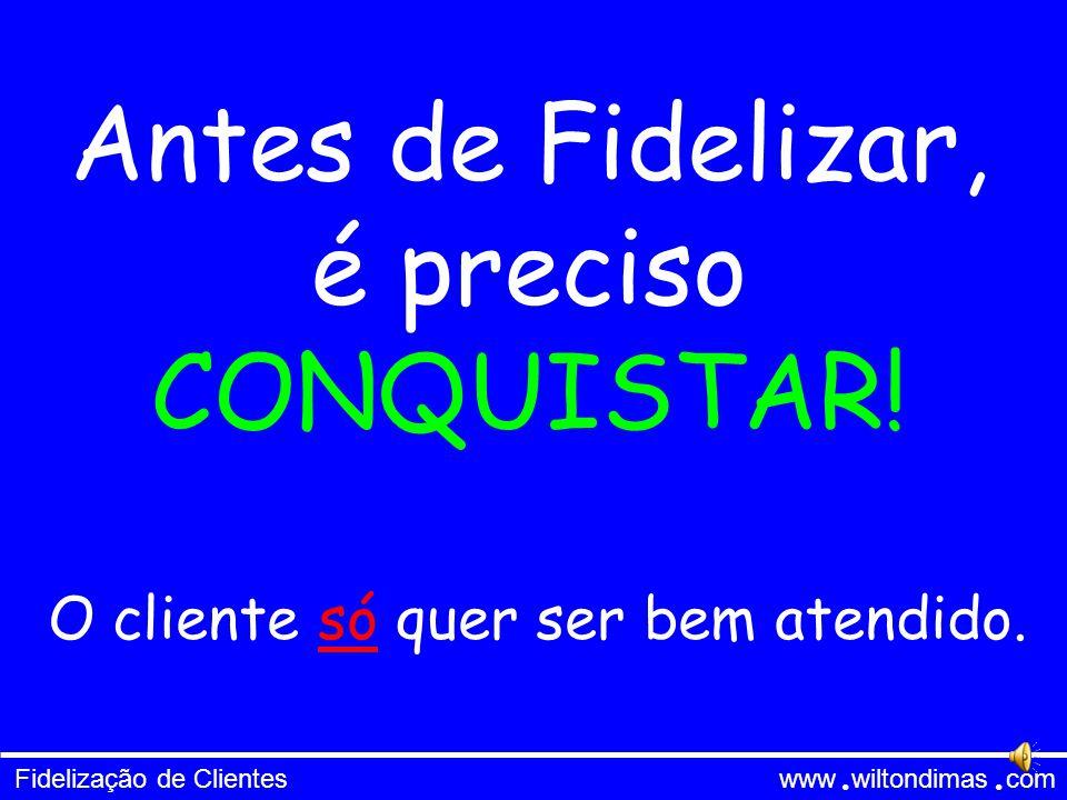 Fidelização de Clientes www wiltondimas com ● ● Antes de Fidelizar, é preciso CONQUISTAR.
