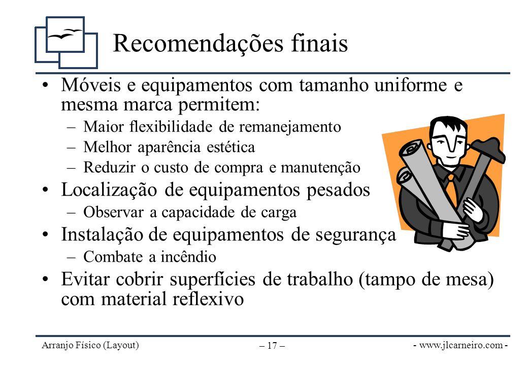 - www.jlcarneiro.com - Arranjo Físico (Layout) – 17 – Recomendações finais Móveis e equipamentos com tamanho uniforme e mesma marca permitem: –Maior f