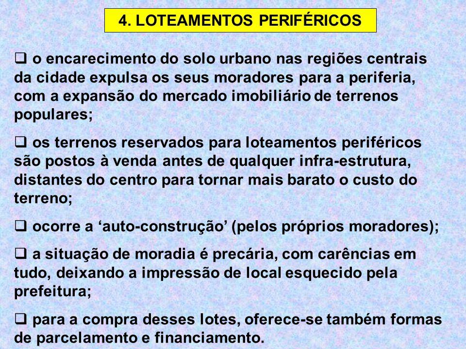 4. LOTEAMENTOS PERIFÉRICOS  o encarecimento do solo urbano nas regiões centrais da cidade expulsa os seus moradores para a periferia, com a expansão
