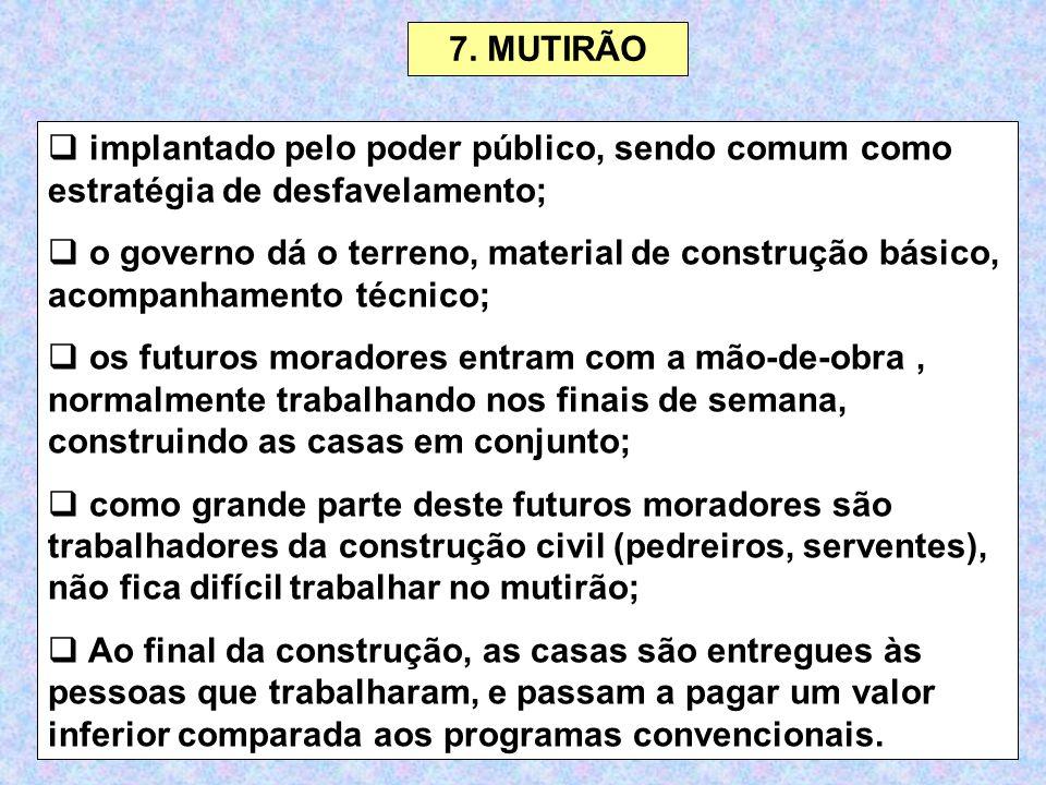 7. MUTIRÃO  implantado pelo poder público, sendo comum como estratégia de desfavelamento;  o governo dá o terreno, material de construção básico, ac