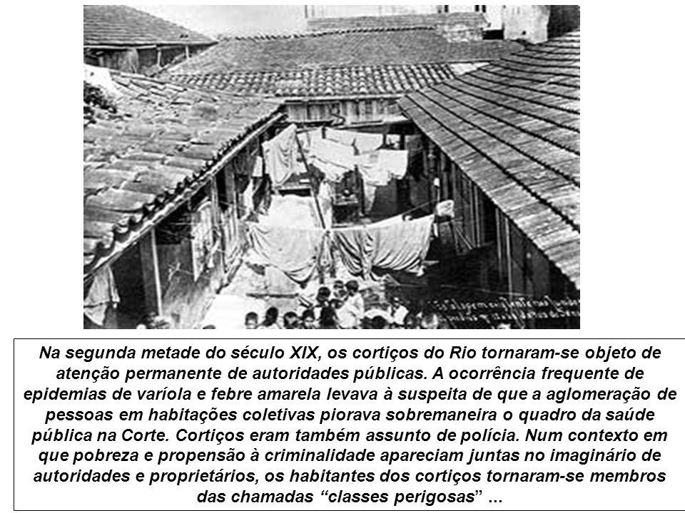 Na segunda metade do século XIX, os cortiços do Rio tornaram-se objeto de atenção permanente de autoridades públicas. A ocorrência frequente de epidem