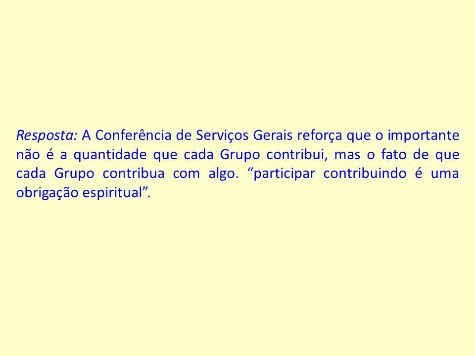 Resposta: A Conferência de Serviços Gerais reforça que o importante não é a quantidade que cada Grupo contribui, mas o fato de que cada Grupo contribua com algo.