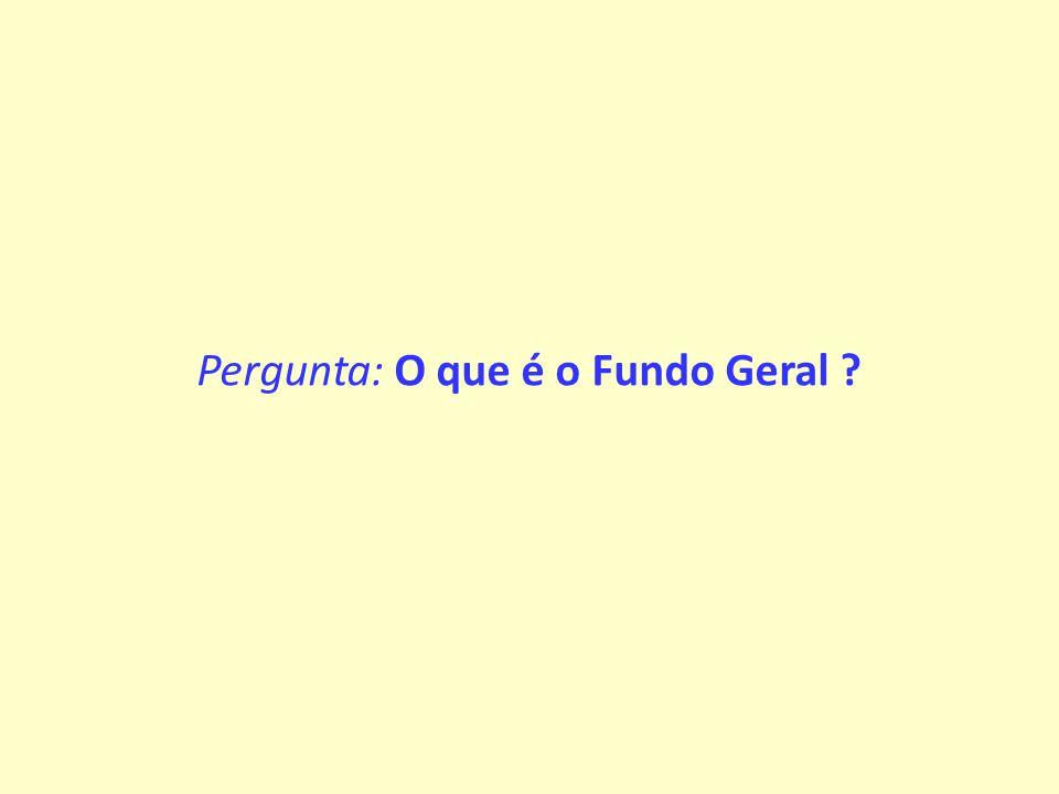 Pergunta: O que é o Fundo Geral ?