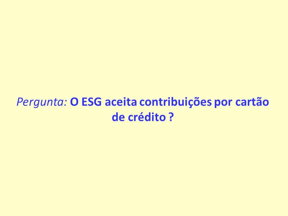 Pergunta: O ESG aceita contribuições por cartão de crédito ?