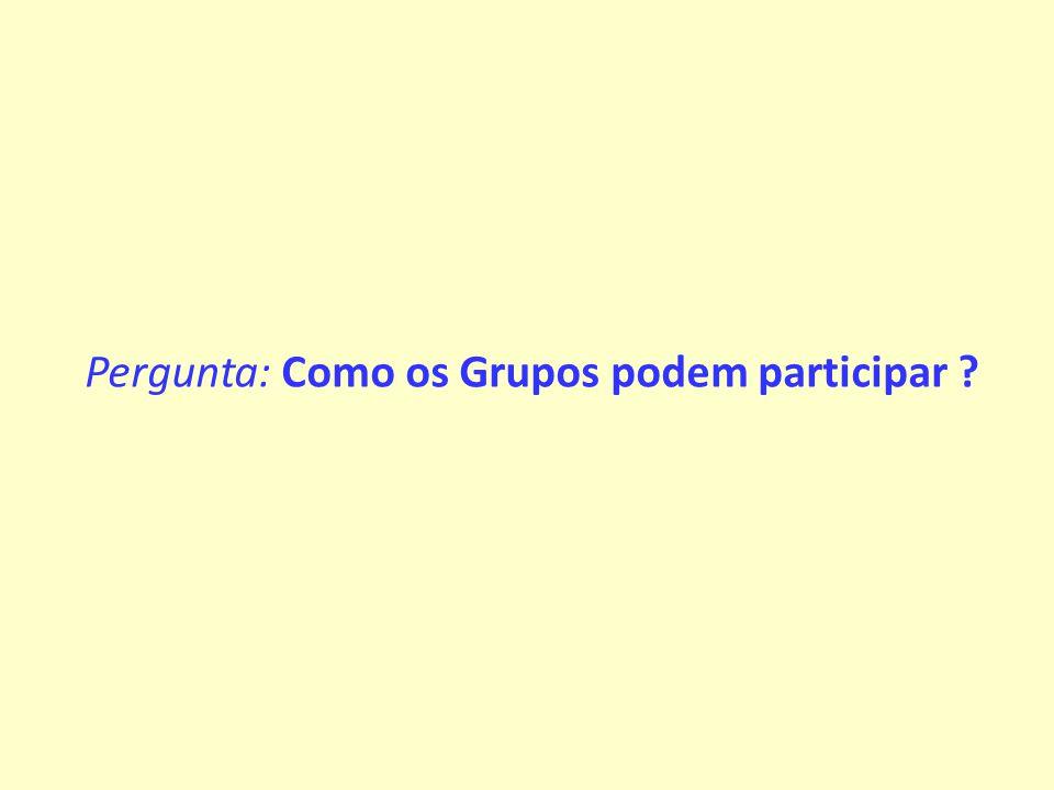 Pergunta: Como os Grupos podem participar ?