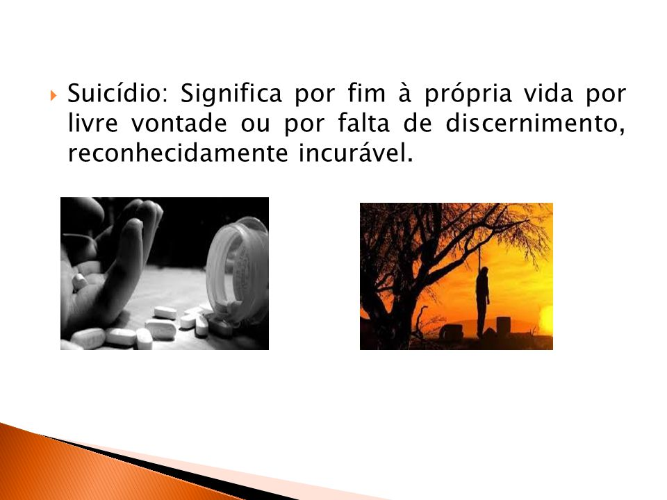  Suicídio: Significa por fim à própria vida por livre vontade ou por falta de discernimento, reconhecidamente incurável.