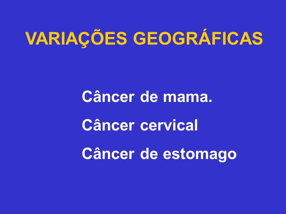 VARIAÇÕES GEOGRÁFICAS Câncer de mama. Câncer cervical Câncer de estomago