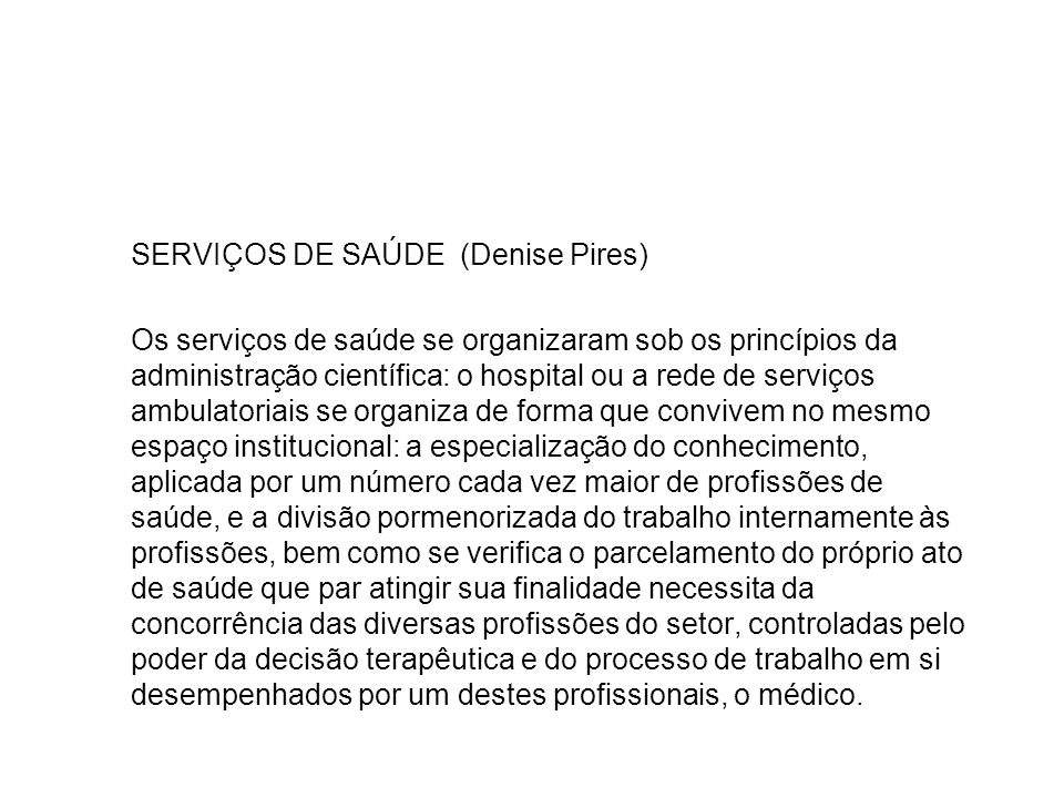 SERVIÇOS DE SAÚDE (Denise Pires) Os serviços de saúde se organizaram sob os princípios da administração científica: o hospital ou a rede de serviços a
