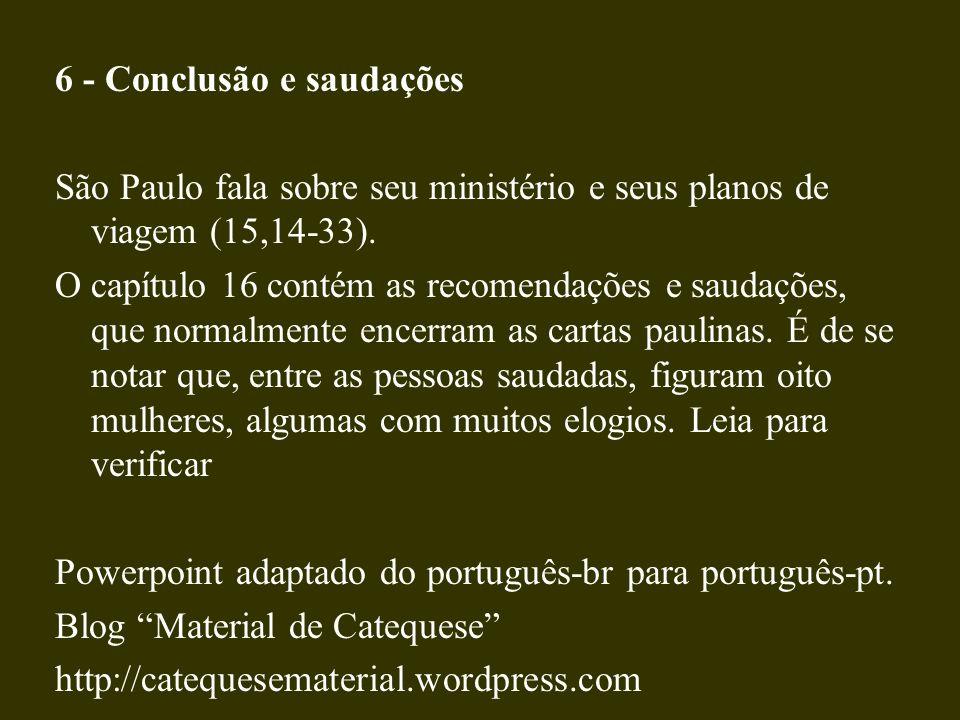 6 - Conclusão e saudações São Paulo fala sobre seu ministério e seus planos de viagem (15,14-33). O capítulo 16 contém as recomendações e saudações, q