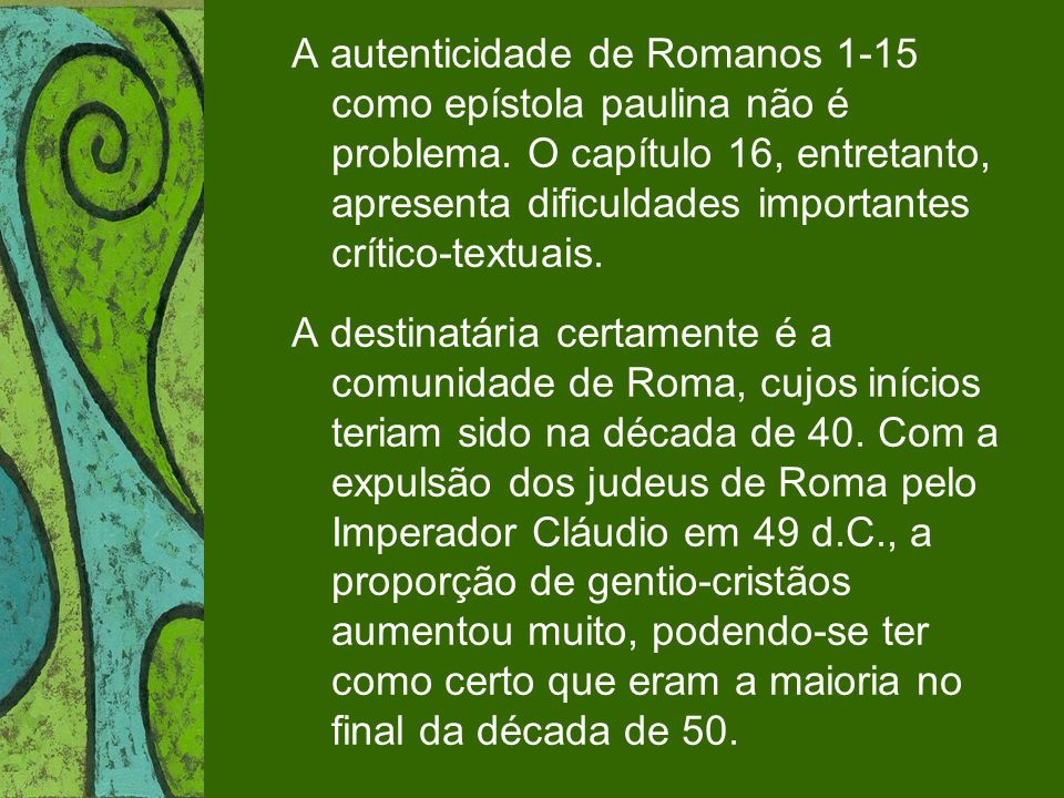 A autenticidade de Romanos 1-15 como epístola paulina não é problema. O capítulo 16, entretanto, apresenta dificuldades importantes crítico-textuais.