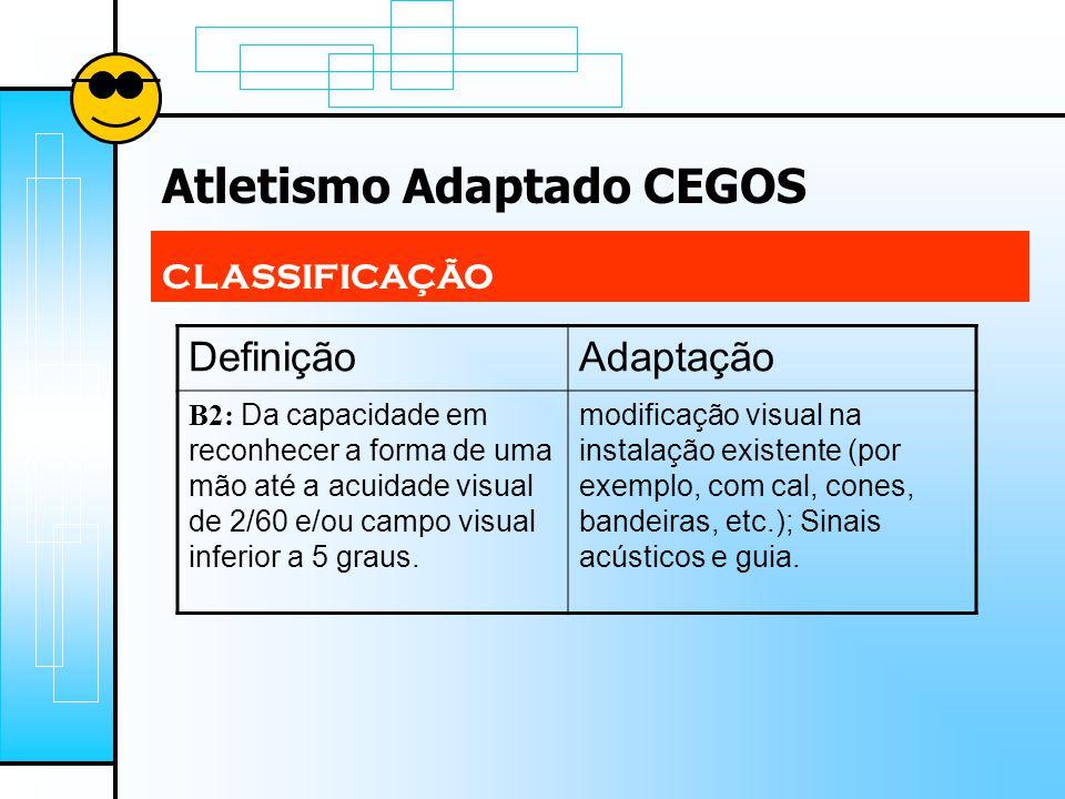 Atletismo Adaptado CEGOS CLASSIFICAÇÃO DefiniçãoAdaptação B2: Da capacidade em reconhecer a forma de uma mão até a acuidade visual de 2/60 e/ou campo visual inferior a 5 graus.