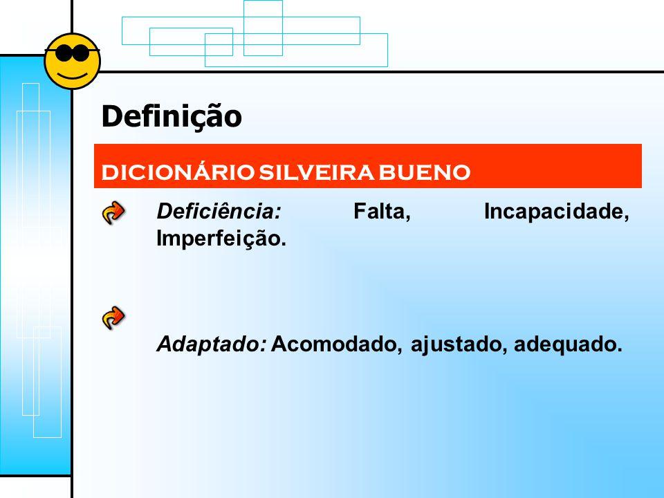 Definição DICIONÁRIO SILVEIRA BUENO Deficiência: Falta, Incapacidade, Imperfeição. Adaptado: Acomodado, ajustado, adequado.