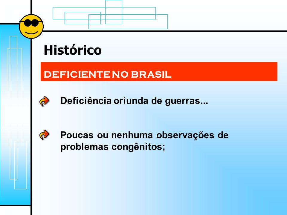 Histórico DEFICIENTE NO BRASIL Deficiência oriunda de guerras... Poucas ou nenhuma observações de problemas congênitos;