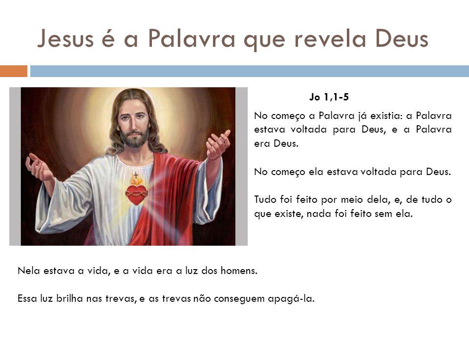 Jesus é a Palavra que revela Deus Jo 1,1-5 No começo a Palavra já existia: a Palavra estava voltada para Deus, e a Palavra era Deus. No começo ela est
