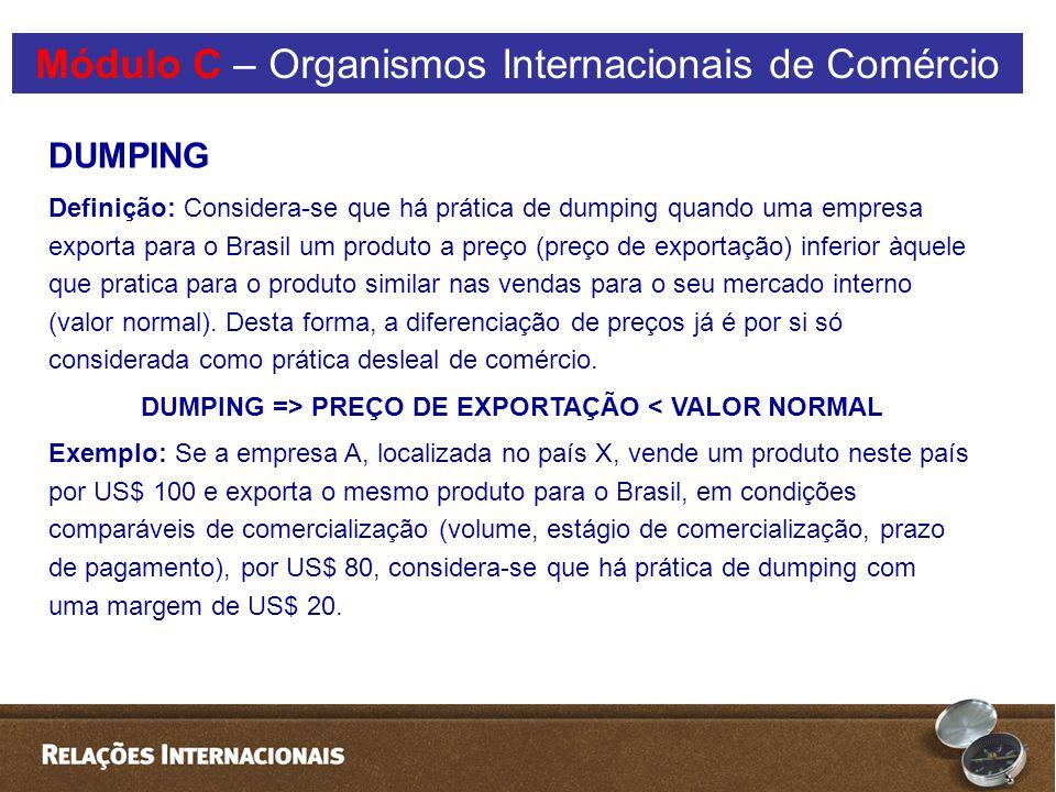 DUMPING Definição: Considera-se que há prática de dumping quando uma empresa exporta para o Brasil um produto a preço (preço de exportação) inferior àquele que pratica para o produto similar nas vendas para o seu mercado interno (valor normal).