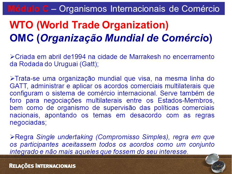 WTO (World Trade Organization) OMC (Organização Mundial de Comércio)  Criada em abril de1994 na cidade de Marrakesh no encerramento da Rodada do Uruguai (Gatt);  Trata-se uma organização mundial que visa, na mesma linha do GATT, administrar e aplicar os acordos comerciais multilaterais que configuram o sistema de comércio internacional.