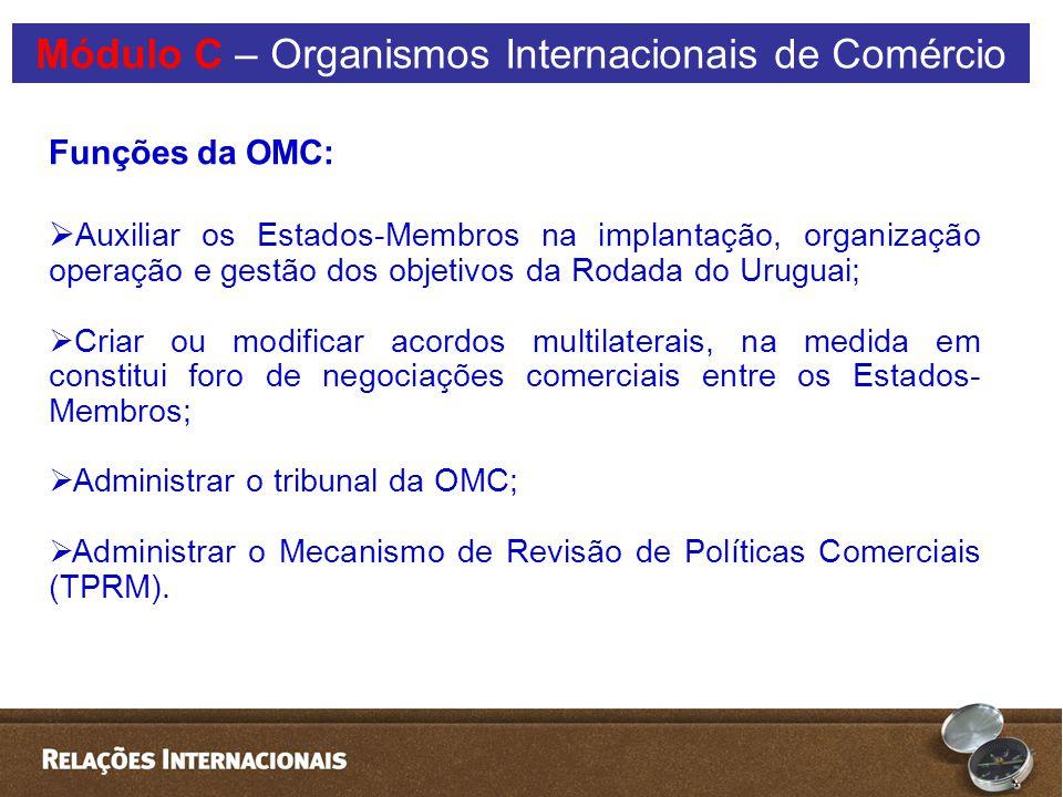 Funções da OMC:  Auxiliar os Estados-Membros na implantação, organização operação e gestão dos objetivos da Rodada do Uruguai;  Criar ou modificar acordos multilaterais, na medida em constitui foro de negociações comerciais entre os Estados- Membros;  Administrar o tribunal da OMC;  Administrar o Mecanismo de Revisão de Políticas Comerciais (TPRM).